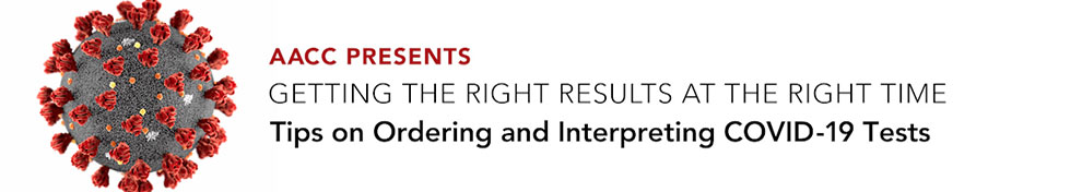 AACC Presents: Getting the Right Results at the Right Time. Tips on Ordering and Interpreting COVID-19 Tests